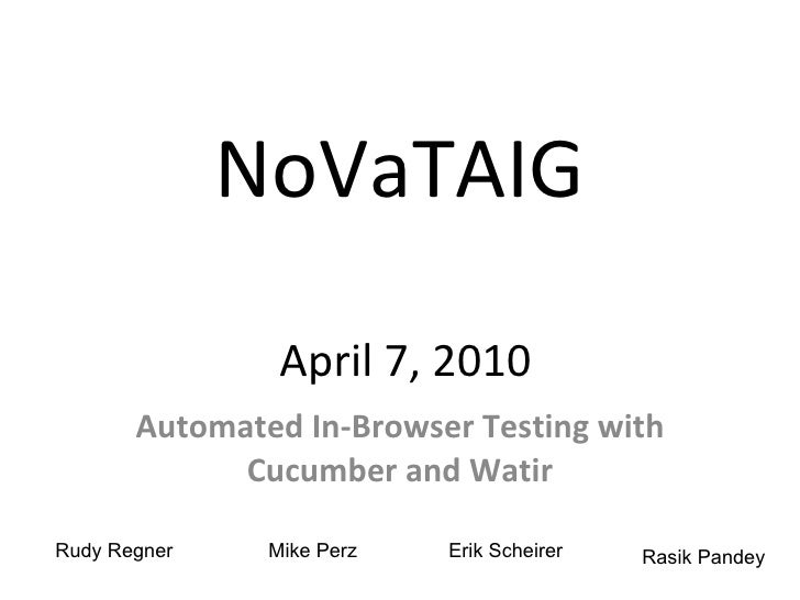 NoVaTAIG  April 7, 2010 Automated In-Browser Testing with Cucumber and Watir Rudy Regner Mike Perz Erik Scheirer Rasik Pan...
