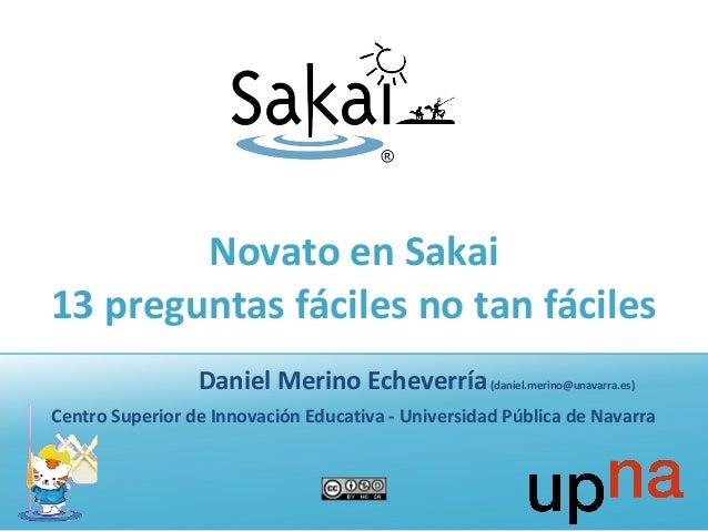 Novato en Sakai 13 preguntas fáciles no tan fáciles Daniel Merino Echeverría(daniel.merino@unavarra.es) Centro Superior de...