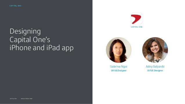Designing Capital One's iPhone and iPad app 1MONTH DD, YYYYCAPITAL ONE MOBILE DESIGN TEAM CAPITAL ONE Sabrina Ngai UI/UX D...