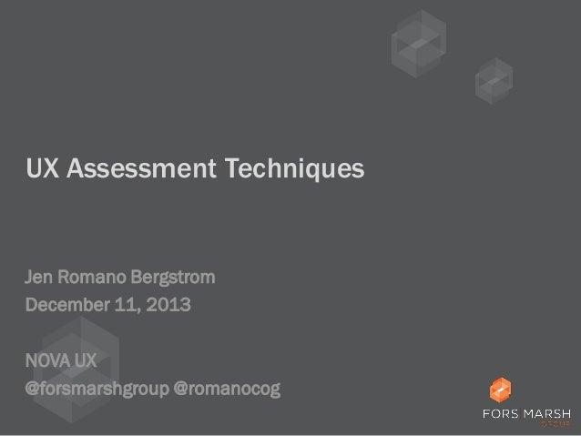UX Assessment Techniques  Jen Romano Bergstrom December 11, 2013 NOVA UX @forsmarshgroup @romanocog