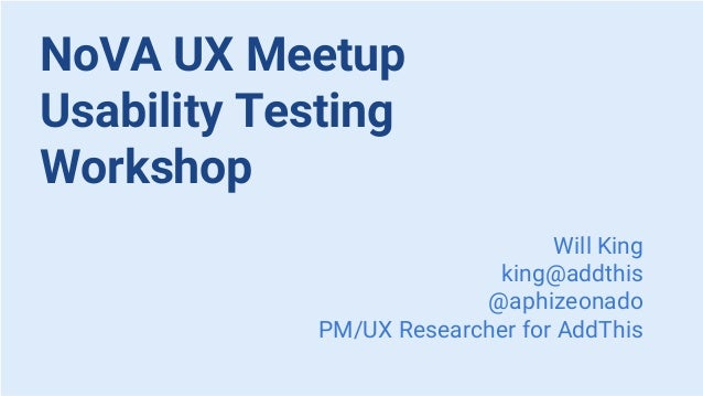NoVA UX Meetup Usability Testing Workshop Will King king@addthis @aphizeonado PM/UX Researcher for AddThis
