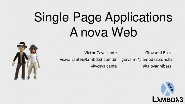 Single Page Applications A nova Web Giovanni Bassi giovanni@lambda3.com.br @giovannibassi Victor Cavalcante vcavalcante@la...