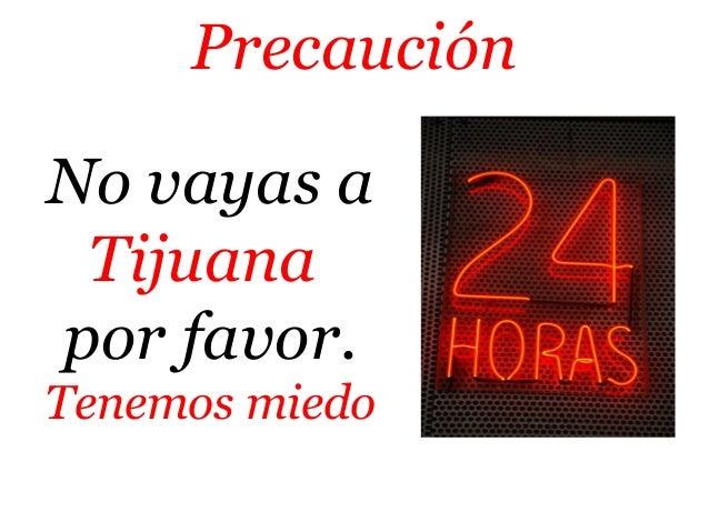 Precaución  No vayas a  Tijuana  por favor.  Tenemos miedo