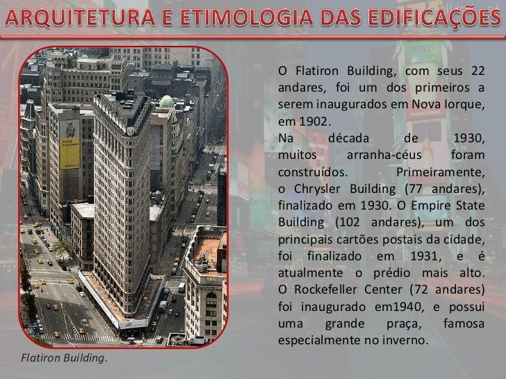 ARQUITETURA E ETIMOLOGIA DAS EDIFICAÇÕES<br />OFlatironBuilding, com seus 22 andares, foi um dos primeiros a serem inaugu...