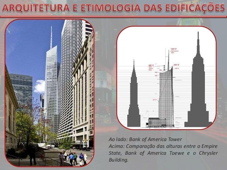 ARQUITETURA E ETIMOLOGIA DAS EDIFICAÇÕES<br />Aolado: Bank of America Tower<br />Acima: Comparação das alturas entre o Emp...