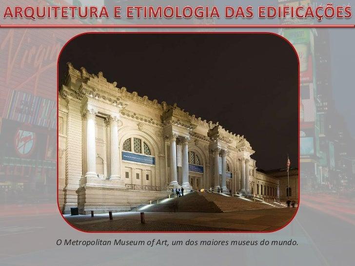 ARQUITETURA E ETIMOLOGIA DAS EDIFICAÇÕES<br />O MetropolitanMuseumofArt, um dos maiores museus do mundo.<br />