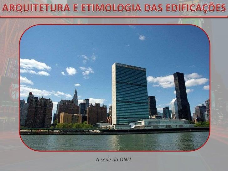 ARQUITETURA E ETIMOLOGIA DAS EDIFICAÇÕES<br />A sede da ONU.<br />