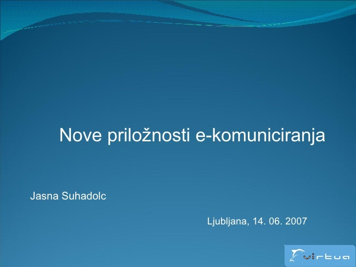 Nove priložnosti e-komuniciranja Jasna Suhadolc Ljubljana, 14. 06. 2007
