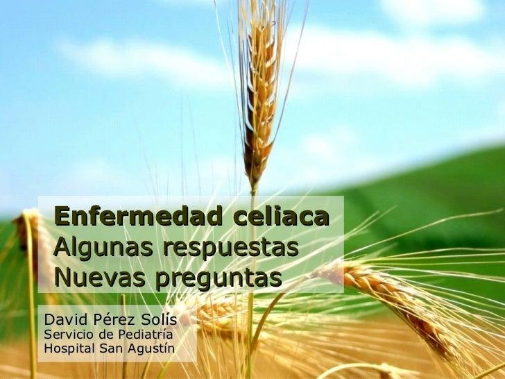 Enfermedad celiaca Algunas respuestas Nuevas preguntasDavid Pérez SolísServicio de PediatríaHospital San Agustín