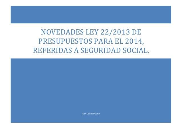 NOVEDADES LEY 22/2013 DE PRESUPUESTOS PARA EL 2014, REFERIDAS A SEGURIDAD SOCIAL.  Juan Carlos Martin
