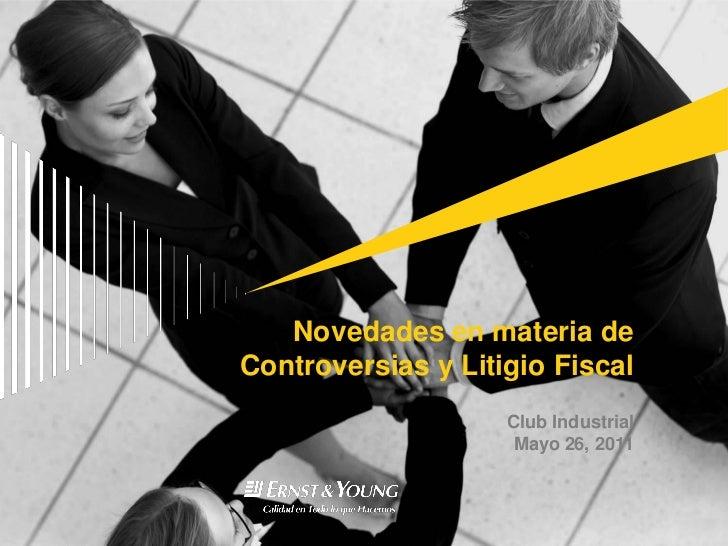 Novedades en materia deControversias y Litigio Fiscal                    Club Industrial                     Mayo 26, 2011