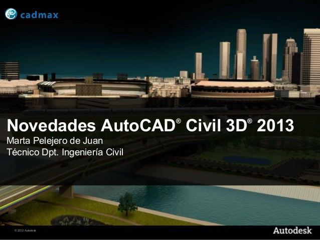 Novedades AutoCAD Civil 3D 2013 ®   ®Marta Pelejero de JuanTécnico Dpt. Ingeniería Civil  © 2012 Autodesk