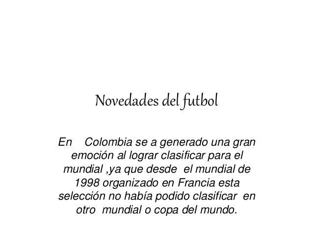 Novedades del futbol En Colombia se a generado una gran emoción al lograr clasificar para el mundial ,ya que desde el mund...