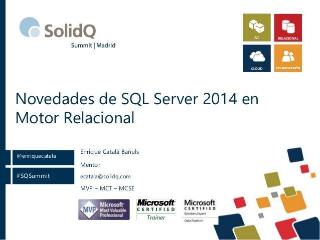 #SQSummit @enriquecatala Novedades de SQL Server 2014 en Motor Relacional Mentor ecatala@solidq.com MVP – MCT – MCSE Enriq...