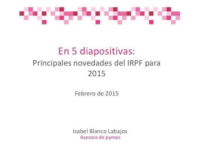 En 5 diapositivas: Principales novedades del IRPF para 2015 Febrero de 2015 Isabel Blanco Labajos Asesora de pymes