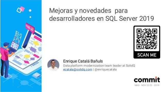 MAD · NOV 22-23 · 2019 Mejoras y novedades para desarrolladores en SQL Server 2019 Enrique Catalá Bañuls Data platform mod...