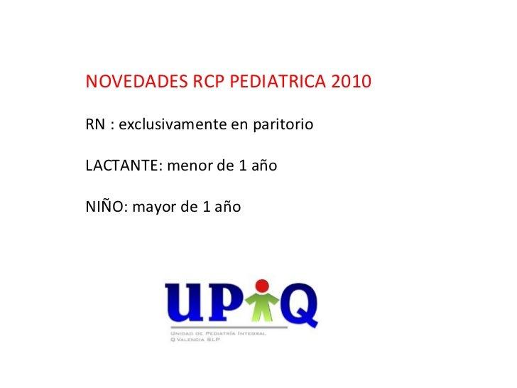 NOVEDADES RCP PEDIATRICA 2010RN : exclusivamente en paritorioLACTANTE: menor de 1 añoNIÑO: mayor de 1 año