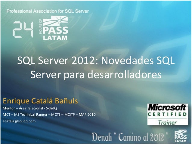 SQL Server 2012: Novedades SQLServer para desarrolladoresEnrique Catalá BañulsMentor – Área relacional - SolidQMCT – MS Te...