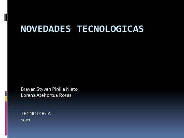 NOVEDADES TECNOLOGICASBrayan Styven Pinilla NietoLorena Atehortua RosasTECNOLOGIA1001