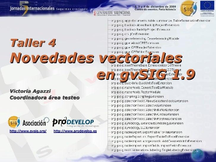 Taller 4 Novedades vectoriales           en gvSIG 1.9 Victoria Agazzi Coordinadora área testeo     http://www.gvsig.org/  ...