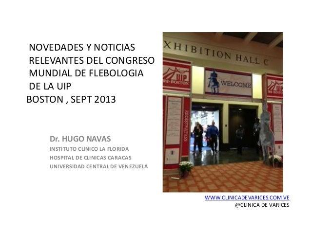 NOVEDADES Y NOTICIAS RELEVANTES DEL CONGRESO MUNDIAL DE FLEBOLOGIA DE LA UIP BOSTON , SEPT 2013 Dr. HUGO NAVAS INSTITUTO C...