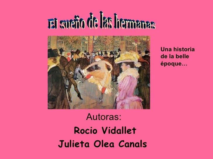 Autoras: Rocio Vidallet Julieta Olea Canals   El sueño de las hermanas Una historia de la belle époque…