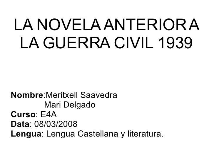 LA NOVELA ANTERIOR A LA GUERRA CIVIL 1939 Nombre :Meritxell Saavedra   Mari Delgado  Curso : E4A Data : 08/03/2008 Lengua ...