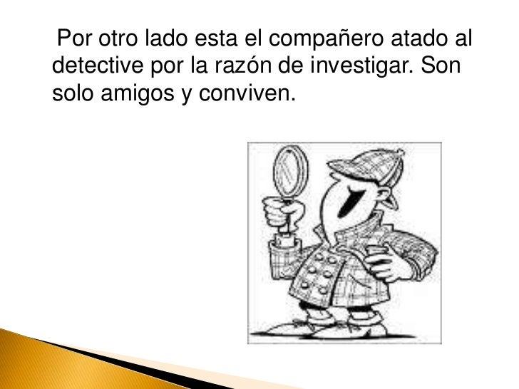 Por otro lado esta el compañero atado al detective por la razón de investigar. Son solo amigos y conviven.<br />