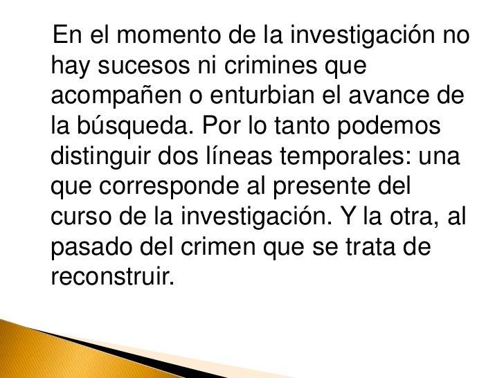 En el momento de la investigación no hay sucesos ni crimines que acompañen o enturbian el avance de la búsqueda. Por lo ta...