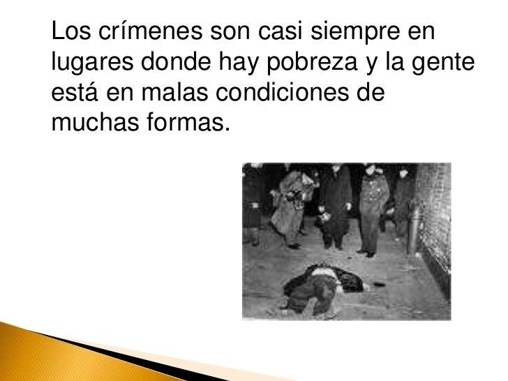 Los crímenes son casi siempre en lugares donde hay pobreza y la gente está en malas condiciones de muchas formas.<br />