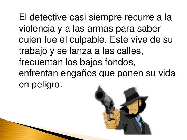 El detective casi siempre recurre a la violencia y a las armas para saber quien fue el culpable. Este vive de su trabajo...