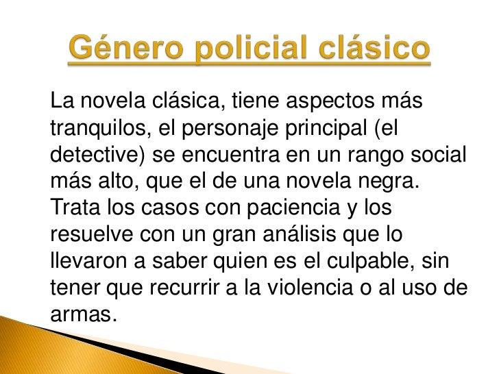 Género policial negro.</li></li></ul><li>La novela clásica, tiene aspectos más tranquilos, el personaje principal (el det...