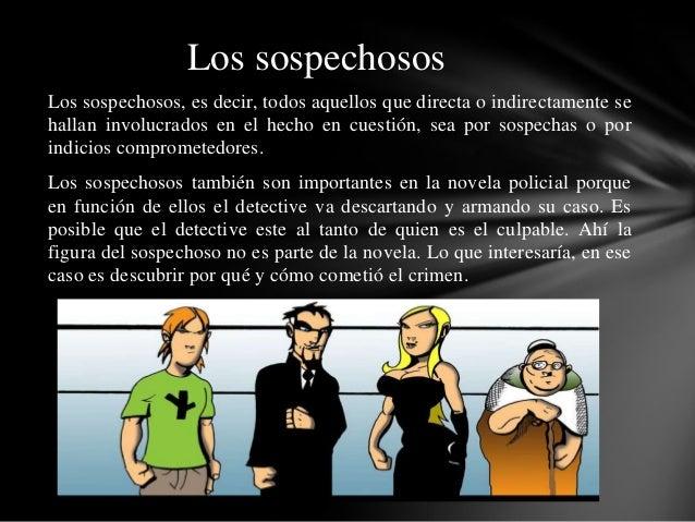 Los sospechosos, es decir, todos aquellos que directa o indirectamente se hallan involucrados en el hecho en cuestión, sea...