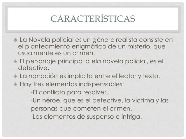 CARACTERÍSTICAS ♣ La Novela policial es un género realista consiste en el planteamiento enigmático de un misterio, que usu...