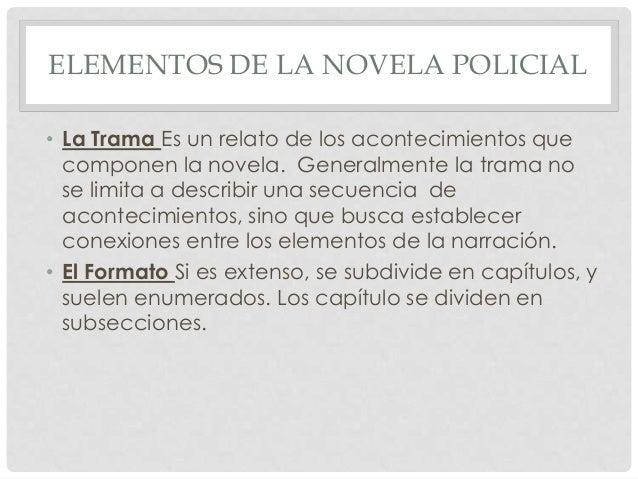 ELEMENTOS DE LA NOVELA POLICIAL • La Trama Es un relato de los acontecimientos que componen la novela. Generalmente la tra...