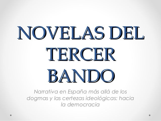 NOVELAS DEL  TERCER  BANDO  Narrativa en España más allá de losdogmas y las certezas ideológicas: hacia            la demo...