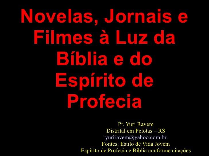 Novelas, Jornais e Filmes à Luz da Bíblia e do Espírito de Profecia Pr. Yuri Ravem Distrital em Pelotas – RS [email_addres...