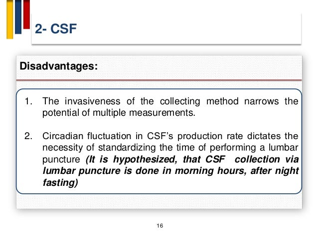 2- CSF 16 Disadvantages: 1. The invasiveness of the collecting method narrows the potential of multiple measurements. 2. C...