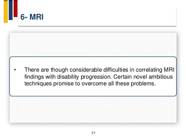 6- MRI 21 • There are though considerable difficulties in correlating MRI findings with disability progression. Certain no...