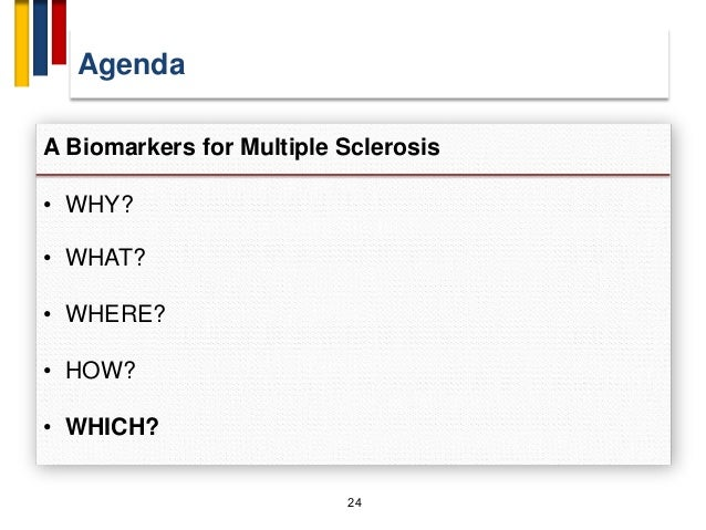 Agenda 24 A Biomarkers for Multiple Sclerosis • WHY? • WHAT? • WHERE? • HOW? • WHICH?