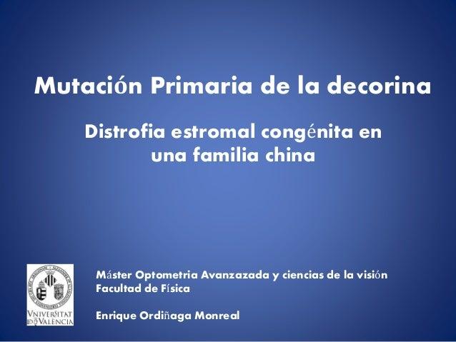 Mutación Primaria de la decorina  Distrofia estromal congénita en  una familia china  Máster Optometria Avanzazada y cienc...