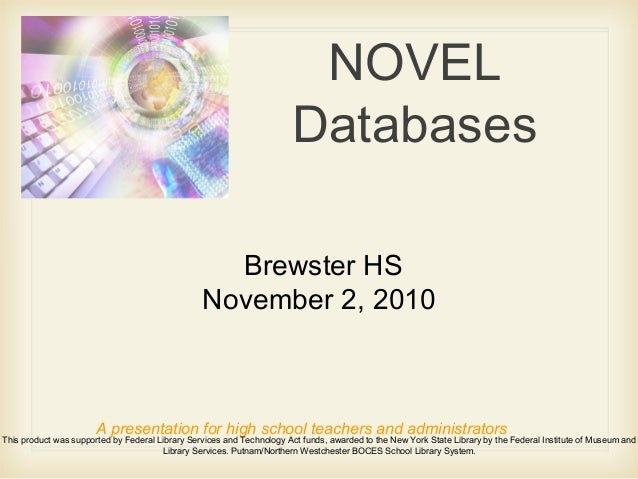 NOVEL Databases A presentation for high school teachers and administrators This product was supported by Federal Library S...
