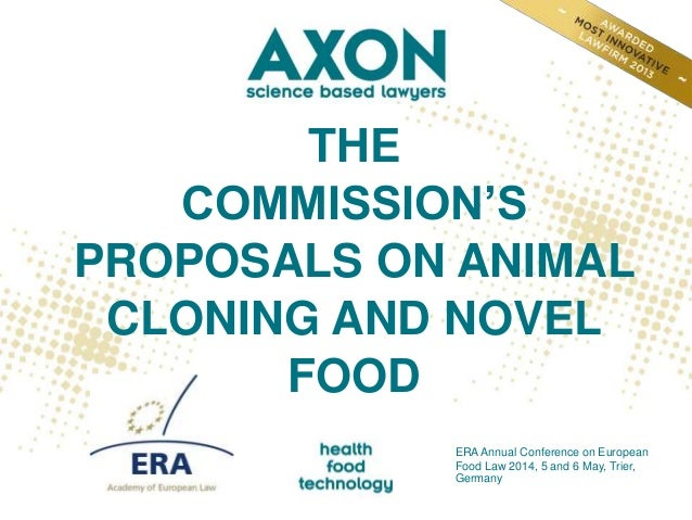 THE COMMISSION'S PROPOSALS ON ANIMAL CLONING AND NOVEL FOOD ERA Annual Conference on European Food Law 2014, 5 and 6 May, ...