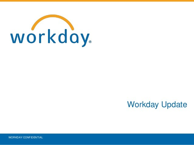 Workday Update WORKDAY CONFIDENTIAL