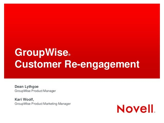 GroupWise                        ®Customer Re-engagementDean LythgoeGroupWise Product ManagerKari Woolf,GroupWise Product ...