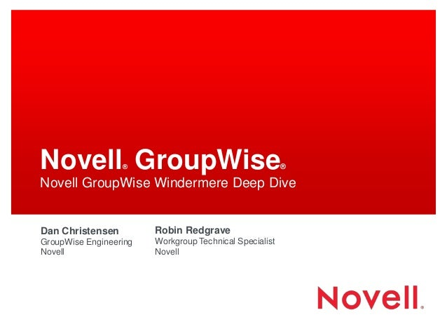 Novell® GroupWise® Novell GroupWise Windermere Deep Dive Dan Christensen GroupWise Engineering Novell Robin Redgrave Workg...