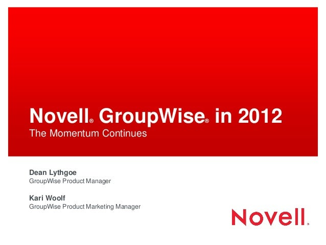 Novell GroupWise in 2012                  ®                   ®The Momentum ContinuesDean LythgoeGroupWise Product Manager...