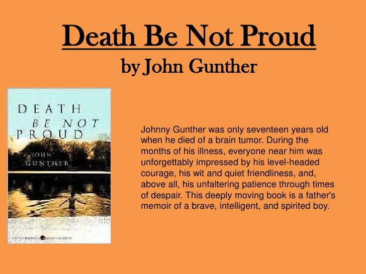 an analysis of the book death be not proud by john gunther Life and deathjust as people are given the opportunity to live and thrive, people naturally, and inevitably must experience death the book death be not proud, written by john gunther is a story about john's brother, johnny, and how his life plays out .