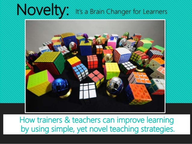 Novelty: It's a Brain Changer for Learners How trainers & teachers can improve learning by using simple, yet novel teachin...