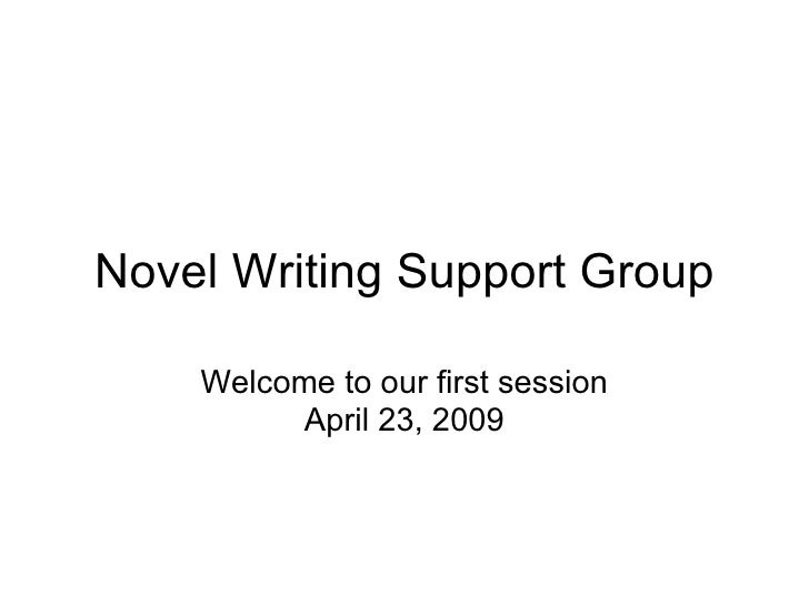 Novel Writing Support Group Welcome to our first session April 23, 2009
